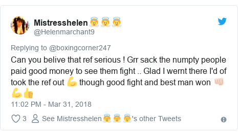 Twitter post by @Helenmarchant9: Can you belive that ref serious ! Grr sack the numpty people paid good money to see them fight .. Glad I wernt there I'd of took the ref out 💪 though good fight and best man won 👊🏻💪👍
