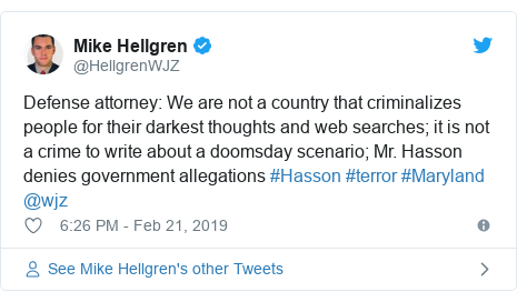 Twitter post by @HellgrenWJZ: Defense attorney  We are not a country that criminalizes people for their darkest thoughts and web searches; it is not a crime to write about a doomsday scenario; Mr. Hasson denies government allegations #Hasson #terror #Maryland @wjz