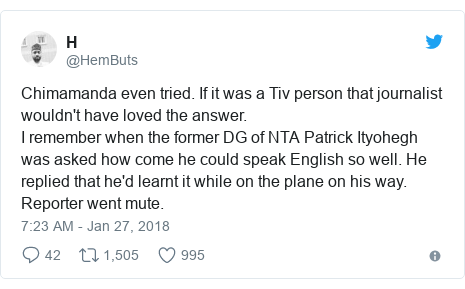 Twitter post by @HemButs: Chimamanda even tried. If it was a Tiv person that journalist wouldn't have loved the answer.I remember when the former DG of NTA Patrick Ityohegh was asked how come he could speak English so well. He replied that he'd learnt it while on the plane on his way. Reporter went mute.