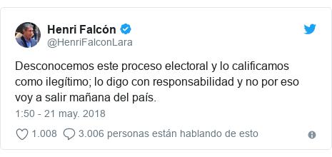Publicación de Twitter por @HenriFalconLara: Desconocemos este proceso electoral y lo calificamos como ilegítimo; lo digo con responsabilidad y no por eso voy a salir mañana del país.