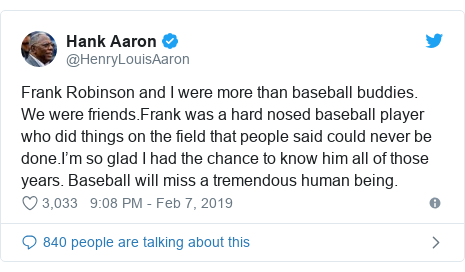 Twitter post by @HenryLouisAaron: Frank Robinson and I were more than baseball buddies. We were friends.Frank was a hard nosed baseball player who did things on the field that people said could never be done.I'm so glad I had the chance to know him all of those years. Baseball will miss a tremendous human being.