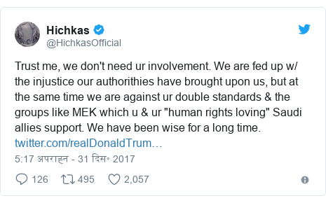 """ट्विटर पोस्ट @HichkasOfficial: Trust me, we don't need ur involvement. We are fed up w/ the injustice our authorithies have brought upon us, but at the same time we are against ur double standards & the groups like MEK which u & ur """"human rights loving"""" Saudi allies support. We have been wise for a long time."""