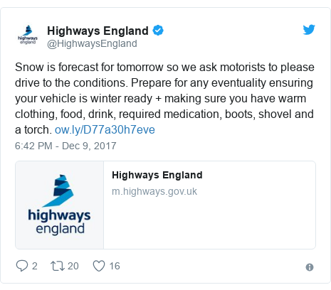 Twitter post by @HighwaysEngland: Snow is forecast for tomorrow so we ask motorists to please drive to the conditions. Prepare for any eventuality ensuring your vehicle is winter ready + making sure you have warm clothing, food, drink, required medication, boots, shovel and a torch.