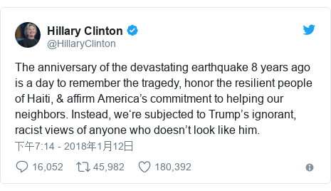 Twitter 用户名 @HillaryClinton: The anniversary of the devastating earthquake 8 years ago is a day to remember the tragedy, honor the resilient people of Haiti, & affirm America's commitment to helping our neighbors. Instead, we're subjected to Trump's ignorant, racist views of anyone who doesn't look like him.