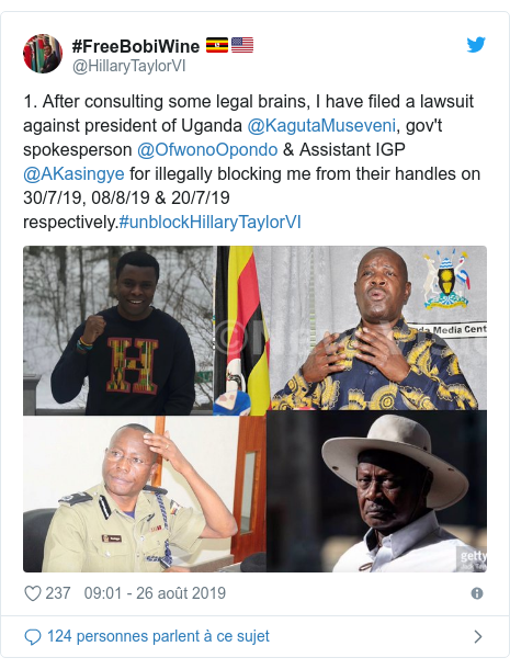 Twitter publication par @HillaryTaylorVI: 1. After consulting some legal brains, I have filed a lawsuit against president of Uganda @KagutaMuseveni, gov't spokesperson @OfwonoOpondo & Assistant IGP @AKasingye for illegally blocking me from their handles on 30/7/19, 08/8/19 & 20/7/19 respectively.#unblockHillaryTaylorVI