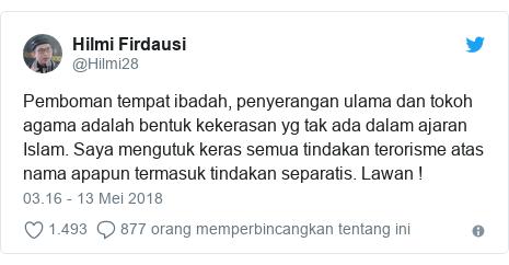 Twitter pesan oleh @Hilmi28: Pemboman tempat ibadah, penyerangan ulama dan tokoh agama adalah bentuk kekerasan yg tak ada dalam ajaran Islam. Saya mengutuk keras semua tindakan terorisme atas nama apapun termasuk tindakan separatis. Lawan !