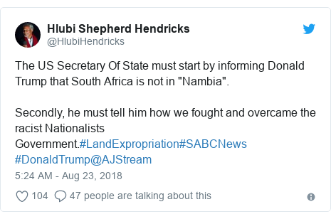 """Twitter post by @HlubiHendricks: The US Secretary Of State must start by informing Donald Trump that South Africa is not in """"Nambia"""". Secondly, he must tell him how we fought and overcame the racist Nationalists Government.#LandExpropriation#SABCNews #DonaldTrump@AJStream"""