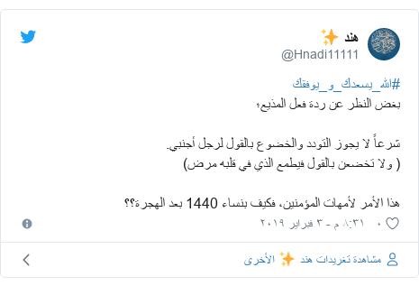 تويتر رسالة بعث بها @Hnadi11111: #الله_يسعدك_و_يوفقكبغض النظر عن ردة فعل المذيع؛شرعاً لا يجوز التودد والخضوع بالقول لرجل أجنبي.( ولا تخضعن بالقول فيطمع الذي في قلبه مرض)هذا الأمر لأمهات المؤمنين، فكيف بنساء 1440 بعد الهجرة؟؟