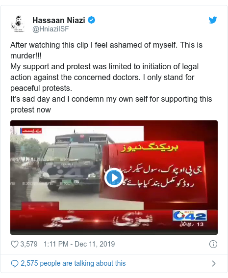 Twitter post by @HniaziISF: After watching this clip I feel ashamed of myself. This is murder!!!My support and protest was limited to initiation of legal action against the concerned doctors. I only stand for peaceful protests.It's sad day and I condemn my own self for supporting this protest now