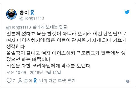 Twitter post by @Hongs1113: 일본에 졌다고 욕을 할것이 아니라 오히려 이번 단일팀으로 여자 아이스하키에 많은 이들이 관심을 가지게 되어 기쁘게 생각한다.올림픽이 끝나고 여자 아이스하키 프로리그가 한국에서 생겼으면 하는 바램이다.최선을 다한 코리아팀에게 박수를 보낸다