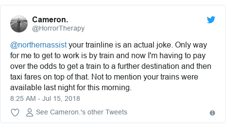 Twitter post by @HorrorTherapy: @northernassist your trainline is an actual joke. Only way for me to get to work is by train and now I'm having to pay over the odds to get a train to a further destination and then taxi fares on top of that. Not to mention your trains were available last night for this morning.