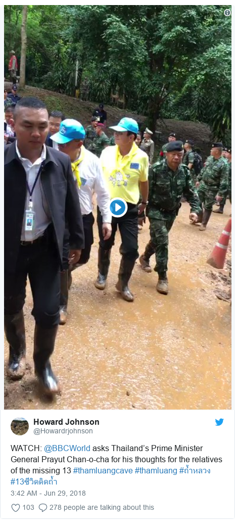 Twitter post by @Howardrjohnson: WATCH  @BBCWorld asks Thailand's Prime Minister General Prayut Chan-o-cha for his thoughts for the relatives of the missing 13 #thamluangcave #thamluang #ถ้ำหลวง #13ชีวิตติดถ้ำ