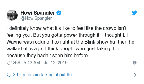 Twitter post by @HowiSpangler: I definitely know what it's like to feel like the crowd isn't feeling you. But you gotta power through it. I thought Lil Wayne was rocking it tonight at the Blink show but then he walked off stage. I think people were just taking it in because they hadn't seen him before.