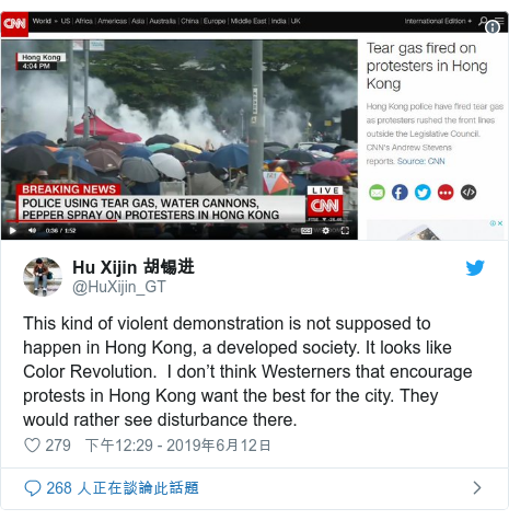 Twitter 用戶名 @HuXijin_GT: This kind of violent demonstration is not supposed to happen in Hong Kong, a developed society. It looks like Color Revolution.  I don't think Westerners that encourage protests in Hong Kong want the best for the city. They would rather see disturbance there.