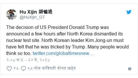 Twitter post by @HuXijin_GT: The decision of US President Donald Trump was announced a few hours after North Korea dismantled its nuclear test site. North Korean leader Kim Jong-un must have felt that he was tricked by Trump. Many people would think so too.