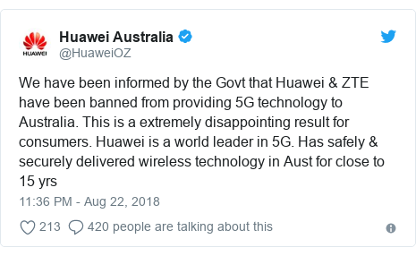 Twitter post by @HuaweiOZ: We have been informed by the Govt that Huawei & ZTE have been banned from providing 5G technology to Australia. This is a extremely disappointing result for consumers. Huawei is a world leader in 5G. Has safely & securely delivered wireless technology in Aust for close to 15 yrs