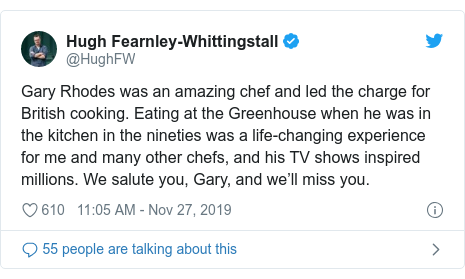 Twitter post by @HughFW: Gary Rhodes was an amazing chef and led the charge for British cooking. Eating at the Greenhouse when he was in the kitchen in the nineties was a life-changing experience for me and many other chefs, and his TV shows inspired millions. We salute you, Gary, and we'll miss you.