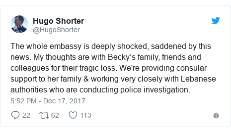 Twitter post by @HugoShorter: The whole embassy is deeply shocked, saddened by this news. My thoughts are with Becky's family, friends and colleagues for their tragic loss. We're providing consular support to her family & working very closely with Lebanese authorities who are conducting police investigation.