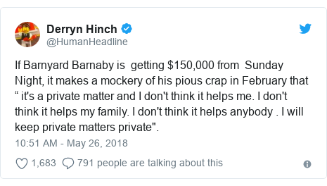 "Twitter post by @HumanHeadline: If Barnyard Barnaby is  getting $150,000 from  Sunday Night, it makes a mockery of his pious crap in February that "" it's a private matter and I don't think it helps me. I don't think it helps my family. I don't think it helps anybody . I will keep private matters private""."