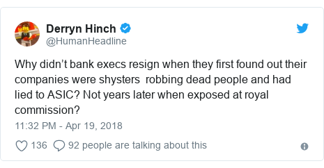 Twitter post by @HumanHeadline: Why didn't bank execs resign when they first found out their companies were shysters  robbing dead people and had lied to ASIC? Not years later when exposed at royal commission?