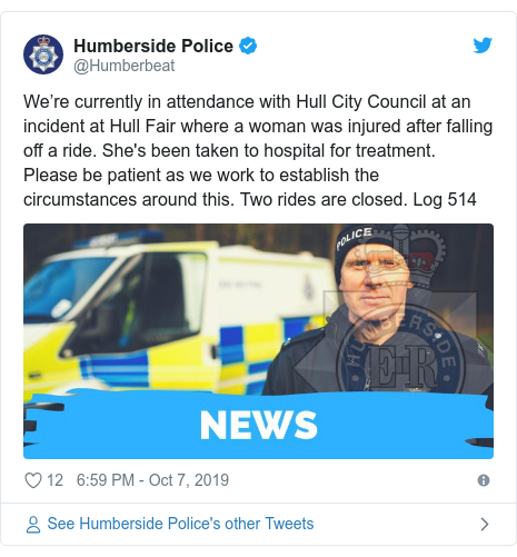 Twitter post by @Humberbeat: We're currently in attendance with Hull City Council at an incident at Hull Fair where a woman was injured after falling off a ride. She's been taken to hospital for treatment. Please be patient as we work to establish the circumstances around this. Two rides are closed. Log 514