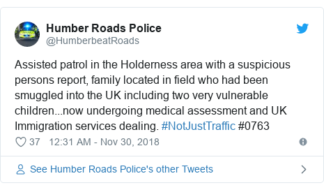 Twitter post by @HumberbeatRoads: Assisted patrol in the Holderness area with a suspicious persons report, family located in field who had been smuggled into the UK including two very vulnerable children...now undergoing medical assessment and UK Immigration services dealing. #NotJustTraffic #0763