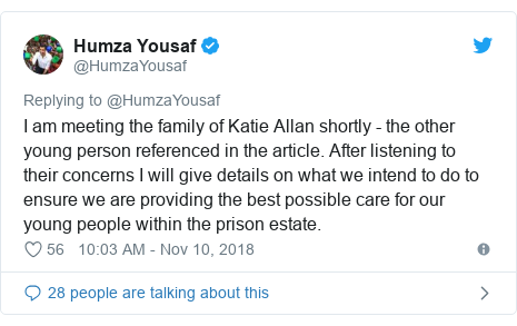 Twitter post by @HumzaYousaf: I am meeting the family of Katie Allan shortly - the other young person referenced in the article. After listening to their concerns I will give details on what we intend to do to ensure we are providing the best possible care for our young people within the prison estate.