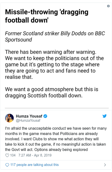 Twitter post by @HumzaYousaf: I'm afraid the unacceptable conduct we have seen for many months in the game means that Politicians are already involved. I want Clubs to show me what action they will take to kick it out the game, if no meaningful action is taken the Govt will act. Options already being explored