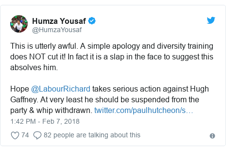 Twitter post by @HumzaYousaf: This is utterly awful. A simple apology and diversity training does NOT cut it! In fact it is a slap in the face to suggest this absolves him.Hope @LabourRichard takes serious action against Hugh Gaffney. At very least he should be suspended from the party & whip withdrawn.
