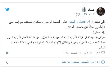 تويتر رسالة بعث بها @Huss_707: اللي يعتقدون ان  #عادل_الجبير غادر الساحة أو دوره سيكون ضعيف مع إحترامي لايعلمون شيئاً عن منصبه الجديد.بإختصار سيتفرغ لمهمته في قيادة الدبلوماسية السعودية مما سيزيد من كفاءة العمل الدبلوماسي. ممايمنحه ميزة التحرك بحرية والتنقل لانهاء الملفات الدبلوماسية في مختلف أنحاء العالم.