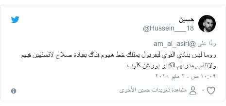تويتر رسالة بعث بها @Hussein___18: روما ليس بنادي القوي ليفربول يمتلك خط هجوم فتاك بقيادة صلاح لاتستهين فيهم ولاتنسى مدربهم الكبير يورغن كلوب