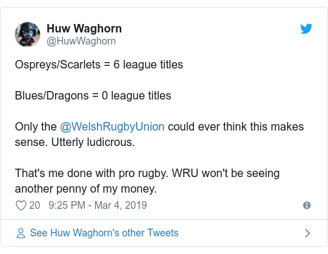 Twitter post by @HuwWaghorn: Ospreys/Scarlets = 6 league titlesBlues/Dragons = 0 league titlesOnly the @WelshRugbyUnion could ever think this makes sense. Utterly ludicrous.That's me done with pro rugby. WRU won't be seeing another penny of my money.