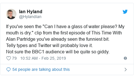 "Twitter post by @HylandIan: If you've seen the ""Can I have a glass of water please? My mouth is dry."" clip from the first episode of This Time With Alan Partridge you've already seen the funniest bit. Telly types and Twitter will probably love it. Not sure the BBC1 audience will be quite so giddy."