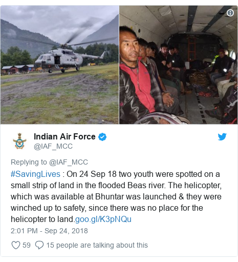 Twitter post by @IAF_MCC: #SavingLives   On 24 Sep 18 two youth were spotted on a small strip of land in the flooded Beas river. The helicopter, which was available at Bhuntar was launched & they were winched up to safety, since there was no place for the helicopter to land.