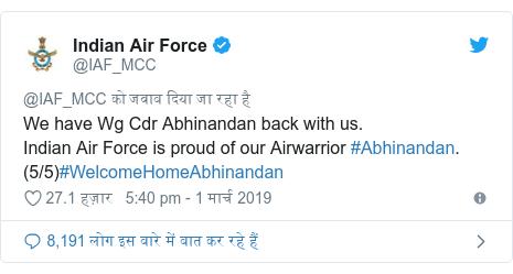 ट्विटर पोस्ट @IAF_MCC: We have Wg Cdr Abhinandan back with us.Indian Air Force is proud of our Airwarrior #Abhinandan. (5/5)#WelcomeHomeAbhinandan