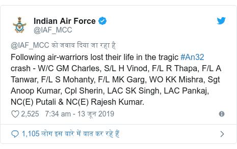 ट्विटर पोस्ट @IAF_MCC: Following air-warriors lost their life in the tragic #An32 crash - W/C GM Charles, S/L H Vinod, F/L R Thapa, F/L A Tanwar, F/L S Mohanty, F/L MK Garg, WO KK Mishra, Sgt Anoop Kumar, Cpl Sherin, LAC SK Singh, LAC Pankaj, NC(E) Putali & NC(E) Rajesh Kumar.