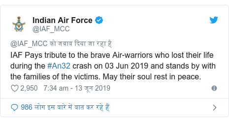 ट्विटर पोस्ट @IAF_MCC: IAF Pays tribute to the brave Air-warriors who lost their life during the #An32 crash on 03 Jun 2019 and stands by with the families of the victims. May their soul rest in peace.