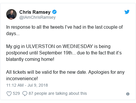 Twitter post by @IAmChrisRamsey: In response to all the tweets I've had in the last couple of days...My gig in ULVERSTON on WEDNESDAY is being postponed until September 19th... due to the fact that it's blatantly coming home!All tickets will be valid for the new date. Apologies for any inconvenience!