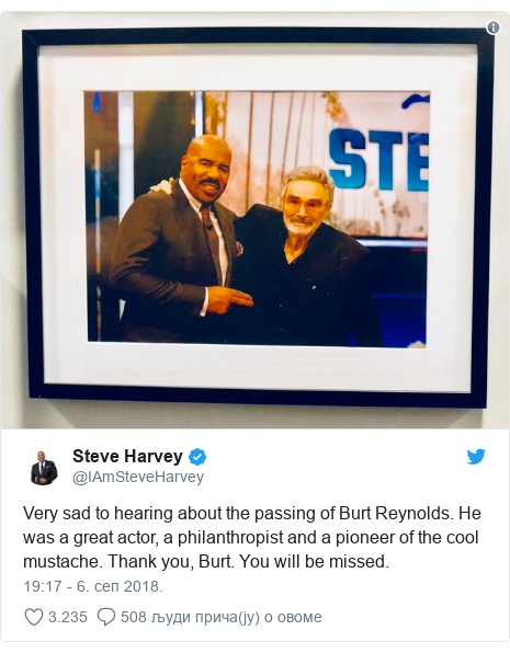 Twitter post by @IAmSteveHarvey: Very sad to hearing about the passing of Burt Reynolds. He was a great actor, a philanthropist and a pioneer of the cool mustache. Thank you, Burt. You will be missed.