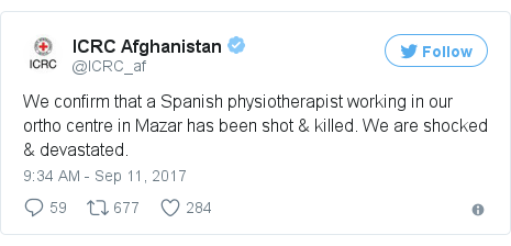 Twitter post by @ICRC_af: We confirm that a Spanish physiotherapist working in our ortho centre in Mazar has been shot & killed. We are shocked & devastated.