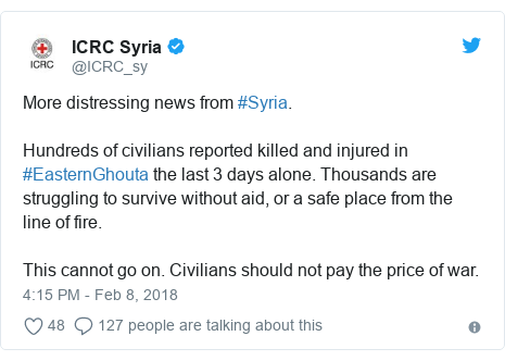 Twitter post by @ICRC_sy: More distressing news from #Syria.Hundreds of civilians reported killed and injured in #EasternGhouta the last 3 days alone. Thousands are struggling to survive without aid, or a safe place from the line of fire.This cannot go on. Civilians should not pay the price of war.