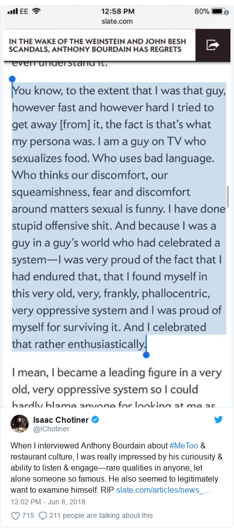 Twitter post by @IChotiner: When I interviewed Anthony Bourdain about #MeToo & restaurant culture, I was really impressed by his curiousity & ability to listen & engage—rare qualities in anyone, let alone someone so famous. He also seemed to legitimately want to examine himself. RIP
