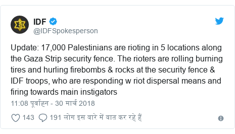 ट्विटर पोस्ट @IDFSpokesperson: Update  17,000 Palestinians are rioting in 5 locations along the Gaza Strip security fence. The rioters are rolling burning tires and hurling firebombs & rocks at the security fence & IDF troops, who are responding w riot dispersal means and firing towards main instigators