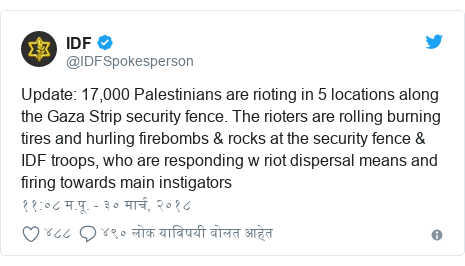 Twitter post by @IDFSpokesperson: Update  17,000 Palestinians are rioting in 5 locations along the Gaza Strip security fence. The rioters are rolling burning tires and hurling firebombs & rocks at the security fence & IDF troops, who are responding w riot dispersal means and firing towards main instigators