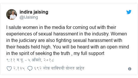 Twitter post by @IJaising: I salute women in the media for coming out with their experiences of sexual harassment in the industry. Women in the judiciary are also fighting sexual harassment with their heads held high. You will be heard with an open mind in the spirit of seeking the truth , my full support