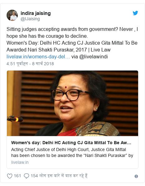 ट्विटर पोस्ट @IJaising: Sitting judges accepting awards from government? Never , I hope she has the courage to decline.                               Women's Day  Delhi HC Acting CJ Justice Gita Mittal To Be Awarded Nari Shakti Puraskar, 2017   Live Law  via @livelawindi
