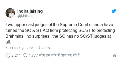 ट्विटर पोस्ट @IJaising: Two upper cast judges of the Supreme Court of india have turned the SC & ST Act from protecting SC/ST to protecting Brahmins , no surprises , the SC has no SC/ST judges at all.