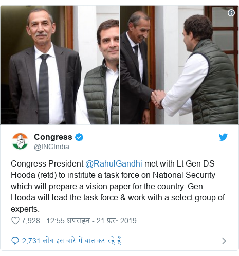 ट्विटर पोस्ट @INCIndia: Congress President @RahulGandhi met with Lt Gen DS Hooda (retd) to institute a task force on National Security which will prepare a vision paper for the country. Gen Hooda will lead the task force & work with a select group of experts.