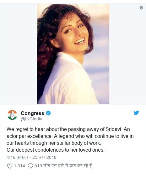 ट्विटर पोस्ट @INCIndia: We regret to hear about the passing away of Sridevi. An actor par excellence. A legend who will continue to live in our hearts through her stellar body of work. Our deepest condolences to her loved ones.