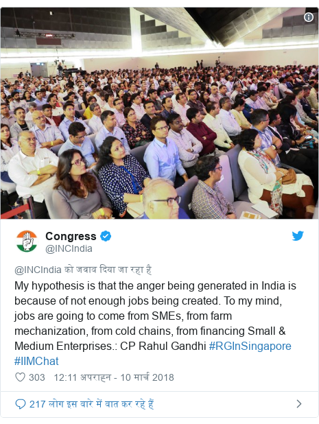 ट्विटर पोस्ट @INCIndia: My hypothesis is that the anger being generated in India is because of not enough jobs being created. To my mind, jobs are going to come from SMEs, from farm mechanization, from cold chains, from financing Small & Medium Enterprises.  CP Rahul Gandhi #RGInSingapore #IIMChat